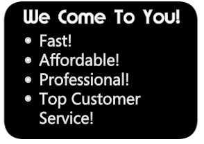We Come To You: Fast, Affordable, Professional, Top Customer Service